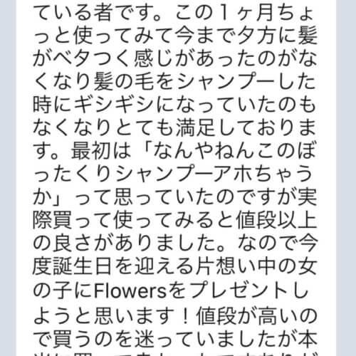 【Flowersヘアケアの口コミ】No.20「最初は「なんやねんこのぼったくりシャンプーアホちゃうか」って思っていたのですが実際買って使ってみると値段以上の良さがありました。」