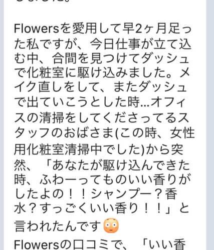 【Flowersヘアケアの口コミ】No.23「『あなたが駆け込んできた時、ふわーっていい香りがしたよの!シャンプー?香水?すっごくいい香り!!』と言われたんです!」