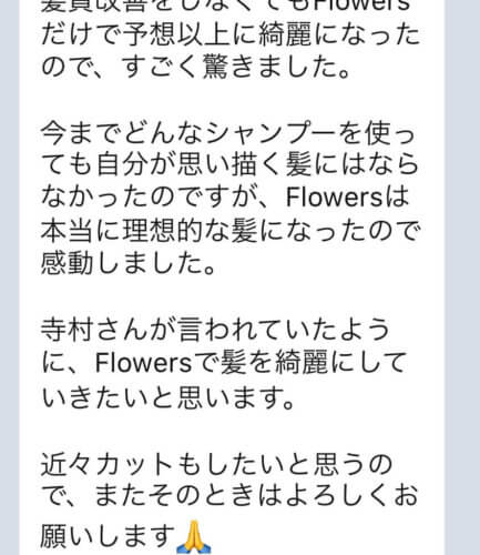 【Flowersヘアケアの口コミ】No.37「どんなシャンプーを使っても自分が思い描く髪にはならなかったのですが、Flowersは本当に理想的な髪になった」