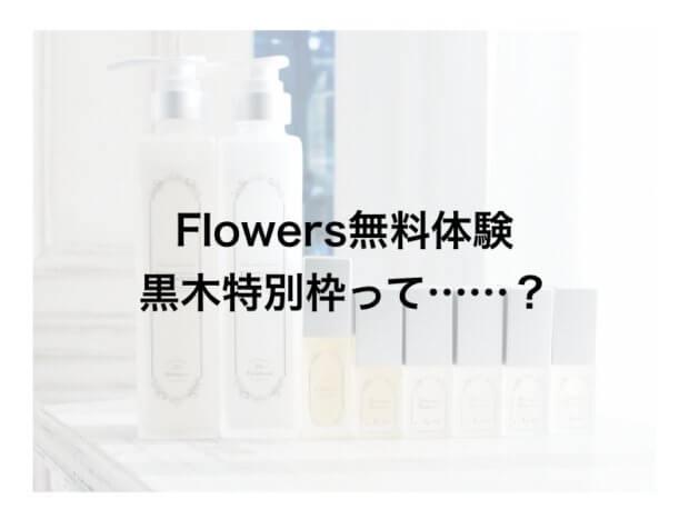 【特別黒木枠】至高のヘアケア「Flowers」が無料体験できるチャンスをあなたに……!