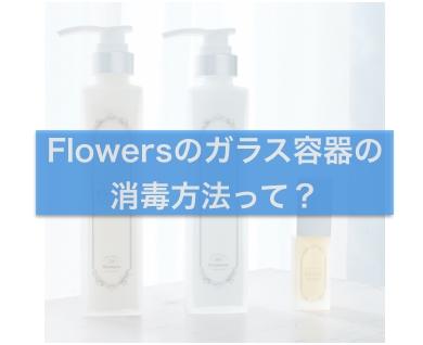 【清潔に使える】Flowersのガラス容器の消毒方法って?