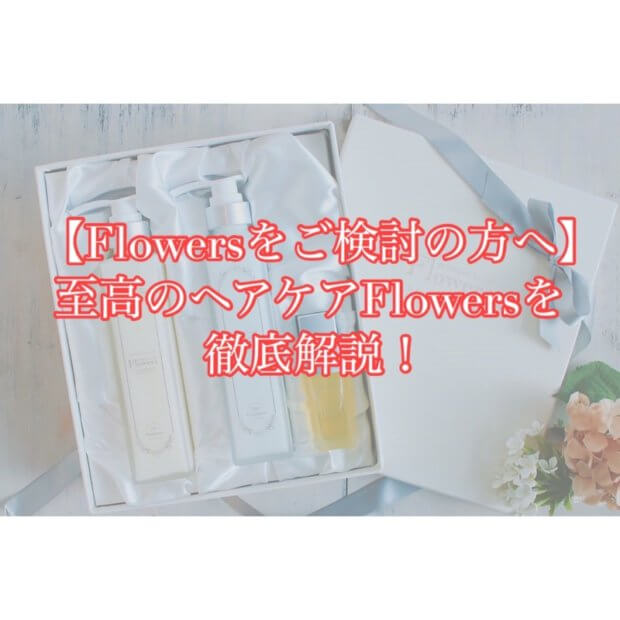 【Flowersをご検討の方へ】至高のヘアケア「Flowers」を徹底解説!